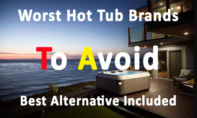 Worst Hot Tub Brands To Avoid Best Alternative Included